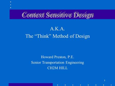 "1 Context Sensitive Design A.K.A. The ""Think"" Method of Design Howard Preston, P.E. Senior Transportation Engineering CH2M HILL."