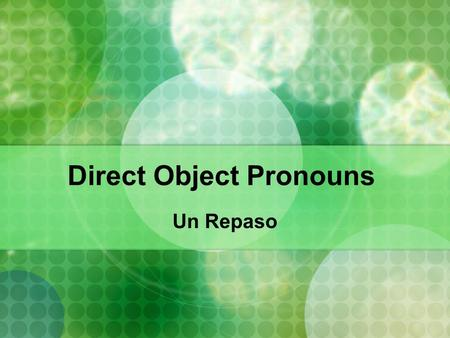 Direct Object Pronouns Un Repaso. What is a direct Object? A direct object receives the action of the verb Ie. I smacked Zeboor's Mom. I= Subject (the.