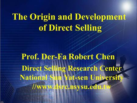 The Origin and Development of Direct Selling Prof. Der-Fa Robert Chen Direct Selling Research Center National Sun Yat-sen University //www.dsrc.nsysu.edu.tw.