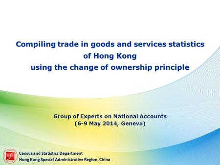Compiling trade in goods and services statistics of Hong Kong using the change of ownership principle Group of Experts on National Accounts (6-9 May 2014,