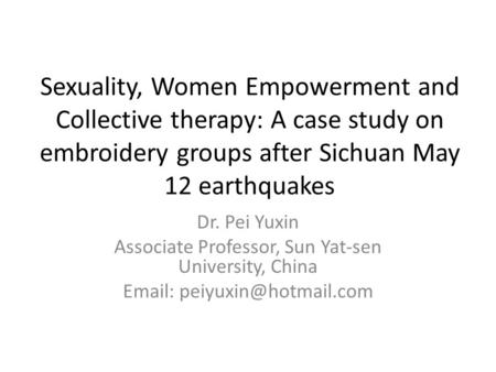 Sexuality, Women Empowerment and Collective therapy: A case study on embroidery groups after Sichuan May 12 earthquakes Dr. Pei Yuxin Associate Professor,