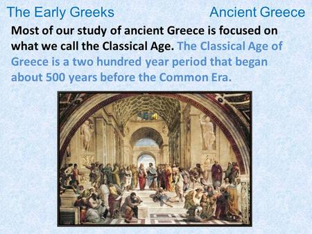 The Early Greeks Ancient Greece Most of our study of ancient Greece is focused on what we call the Classical Age. The Classical Age of Greece is a two.