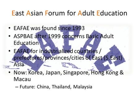 East Asian Forum for Adult Education EAFAE was found since 1993 ASPBAE after 1999 concerns Basic Adult Education EAFAE for industrialized countries / prefectures/provinces/cities.
