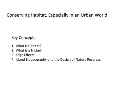 Conserving Habitat, Especially in an Urban World Key Concepts 1.What is Habitat? 2.What is a Niche? 3.Edge Effects 4.Island Biogeography and the Design.