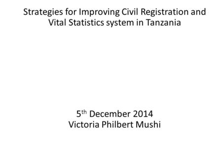 Strategies for Improving Civil Registration and Vital Statistics system in Tanzania 5 th December 2014 Victoria Philbert Mushi.
