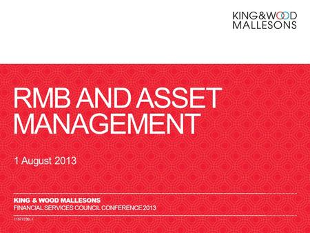 11577230_1 RMB AND ASSET MANAGEMENT 1 August 2013 KING & WOOD MALLESONS FINANCIAL SERVICES COUNCIL CONFERENCE 2013.