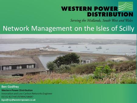 Network Management on the Isles of Scilly Ben Godfrey Western Power Distribution Innovation and Low Carbon Networks Engineer 01332 827447/07894258687
