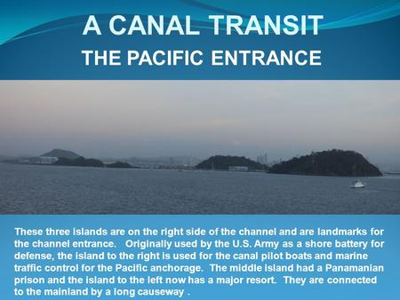 A CANAL TRANSIT THE PACIFIC ENTRANCE These three islands are on the right side of the channel and are landmarks for the channel entrance. Originally used.