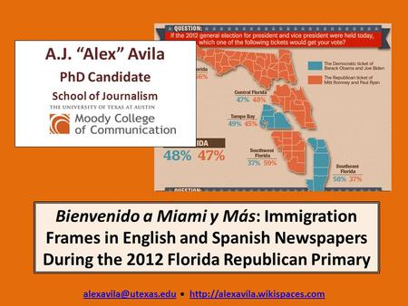 "Bienvenido a Miami y Más: Immigration Frames in English and Spanish Newspapers During the 2012 Florida Republican Primary A.J. ""Alex"" Avila PhD Candidate."
