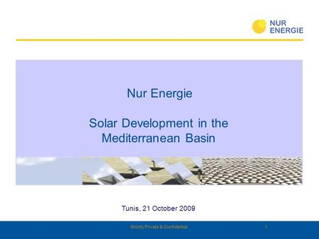 Strictly Private & Confidential 1 Tunis, 21 October 2009 Nur Energie Solar Development in the Mediterranean Basin.