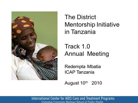 The District Mentorship Initiative in Tanzania Track 1.0 Annual Meeting Redempta Mbatia ICAP Tanzania August 10 th 2010.