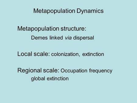 Metapopulation Dynamics Metapopulation structure: Demes linked via dispersal Local scale: colonization, extinction Regional scale: Occupation frequency.