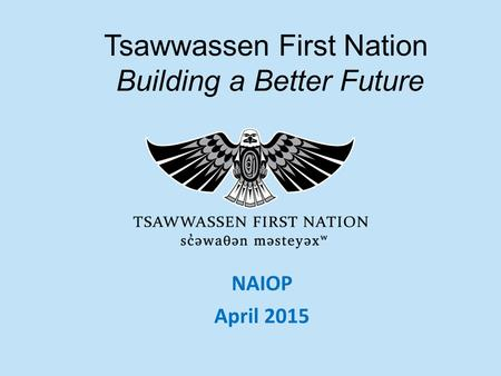 1 NAIOP April 2015 Tsawwassen First Nation Building a Better Future.