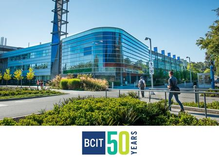 OUR VISION BCIT: Integral to the economic, social and environmental prosperity of British Columbia BCIT.