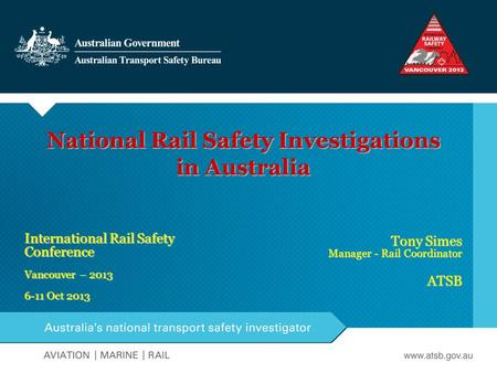 National Rail Safety Investigations in Australia International Rail Safety Conference Vancouver – 2013 6-11 Oct 2013 Tony Simes Manager - Rail Coordinator.