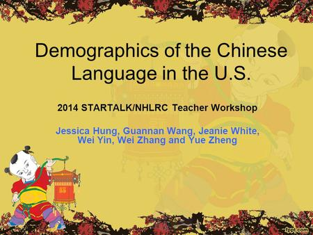 Demographics of the Chinese Language in the U.S. 2014 STARTALK/NHLRC Teacher Workshop Jessica Hung, Guannan Wang, Jeanie White, Wei Yin, Wei Zhang and.