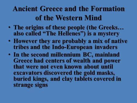 "Ancient Greece and the Formation of the Western Mind The origins of these people (the Greeks… also called ""The Hellenes"") is a mystery The origins of these."
