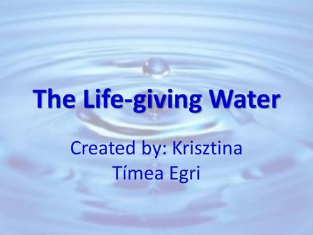 The Life-giving Water Created by: Krisztina Tímea Egri.