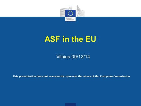 ASF in the EU Vilnius 09/12/14 This presentation does not necessarily represent the views of the European Commission.