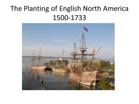 The Planting of English North America 1500-1733. Colonial Update! The Spanish were at Santa Fe in 1610 The French were at Quebec in 1608 The English were.