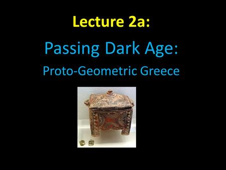 Lecture 2a: Passing Dark Age: Proto-Geometric Greece.
