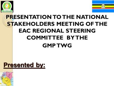 PRESENTATION TO THE NATIONAL STAKEHOLDERS MEETING OF THE EAC REGIONAL STEERING COMMITTEE BY THE GMP TWG Presented by: Uganda, Kenya, United Republic of.