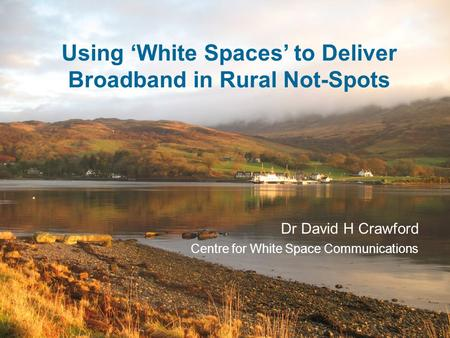 Using 'White Spaces' to Deliver Broadband in Rural Not-Spots Dr David H Crawford Centre for White Space Communications.