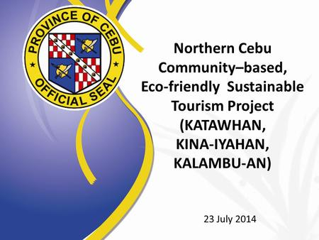 Northern Cebu Community–based, Eco-friendly Sustainable Tourism Project (KATAWHAN, KINA-IYAHAN, KALAMBU-AN) 23 July 2014.