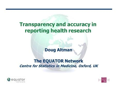 Transparency and accuracy in reporting health research Doug Altman The EQUATOR Network Centre for Statistics in Medicine, Oxford, UK.