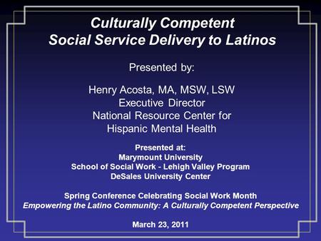 Culturally Competent Social Service Delivery to Latinos Presented at: Marymount University School of Social Work - Lehigh Valley Program DeSales University.
