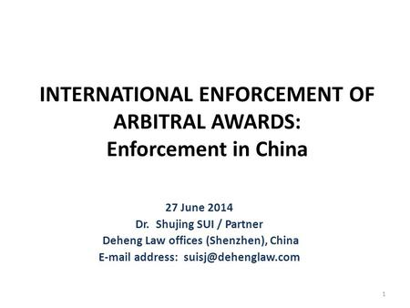 INTERNATIONAL ENFORCEMENT OF ARBITRAL AWARDS: Enforcement in China 27 June 2014 Dr. Shujing SUI / Partner Deheng Law offices (Shenzhen), China E-mail address: