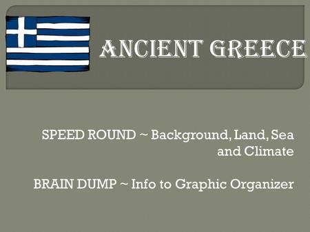 SPEED ROUND ~ Background, Land, Sea and Climate BRAIN DUMP ~ Info to Graphic Organizer ANCIENT GREECE.