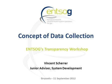 Concept of Data Collection Vincent Scherrer Junior Adviser, System Development ENTSOG's Transparency Workshop Brussels – 11 September 2012.
