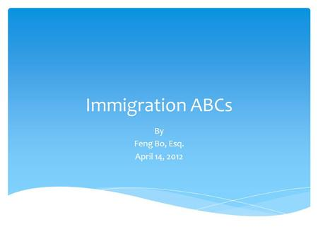 Immigration ABCs By Feng Bo, Esq. April 14, 2012.