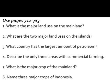 Use pages 712-713 1. What is the major land use on the mainland? 2. What are the two major land uses on the islands? 3. What country has the largest amount.