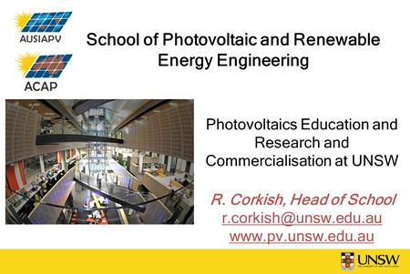 School of Photovoltaic and Renewable Energy Engineering Photovoltaics Education and Research and Commercialisation at UNSW R. Corkish, Head of School