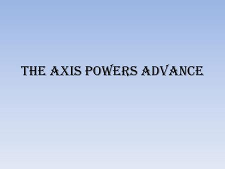 The Axis Powers Advance. The Axis powers advanced, attacking countries in eastern and western Europe.