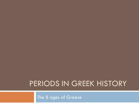 PERIODS IN GREEK HISTORY The 8 ages of Greece. Early Greece  The history of Greece can be traced back to the Stone age.  The first Greeks lived in caves.