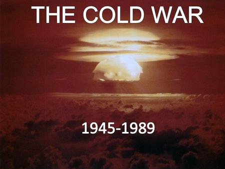 THE COLD WAR The use of the atomic bomb at the end a World War II sent a strong message to the rest of the world. This new weapon would give the United.
