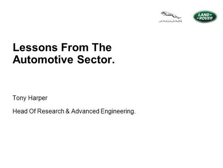 Lessons From The Automotive Sector. Tony Harper Head Of Research & Advanced Engineering.