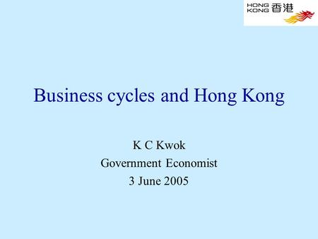 Business cycles and Hong Kong K C Kwok Government Economist 3 June 2005.