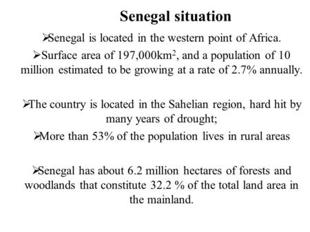 Senegal situation  Senegal is located in the western point of Africa.  Surface area of 197,000km 2, and a population of 10 million estimated to be growing.