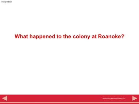 Interpretation © HarperCollins Publishers 2010 What happened to the colony at Roanoke?