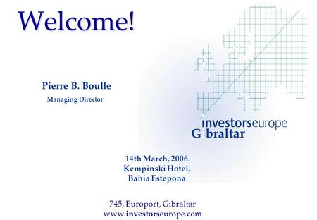 Welcome! Pierre B. Boulle Managing Director 14th March, 2006. Kempinski Hotel, Bahia Estepona Gibral tar 745, Europort, Gibraltar www.investorseurope.com.