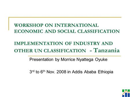 WORKSHOP ON INTERNATIONAL ECONOMIC AND SOCIAL CLASSIFICATION IMPLEMENTATION OF INDUSTRY AND OTHER UN CLASSIFICATION - Tanzania Presentation by Morrice.