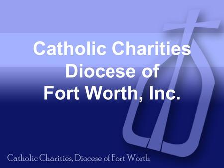 Catholic Charities Diocese of Fort Worth, Inc.. Our Mission: To provide service to those in need, To advocate for compassion and justice in the structures.