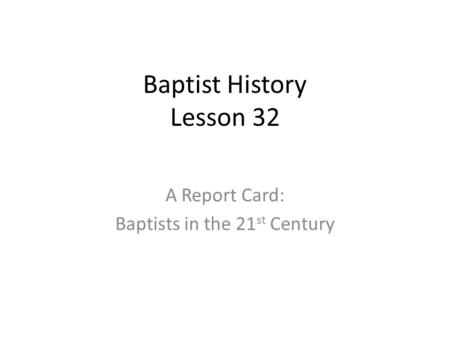 Baptist History Lesson 32 A Report Card: Baptists in the 21 st Century.