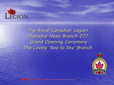 The Royal Canadian Legion Diamond Head Branch 277 Grand Opening Ceremony Grand Opening Ceremony The Lovely 'Sea to Sky' Branch.
