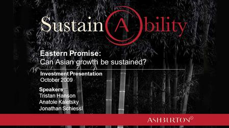Eastern Promise: Can Asian growth be sustained? Speakers Tristan Hanson Anatole Kaletsky Jonathan Schiessl Investment Presentation October 2009.