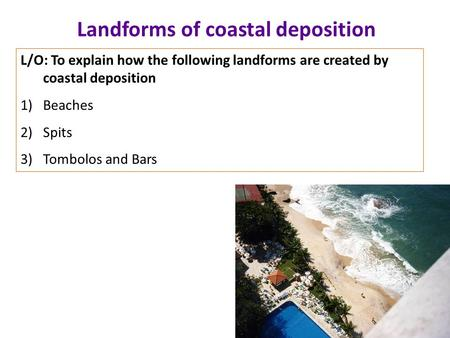 Landforms of coastal deposition L/O: To explain how the following landforms are created by coastal deposition 1)Beaches 2)Spits 3)Tombolos and Bars.